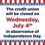 The Credit Union will be closed on Wednesday, July 4 in observance of Independence Day