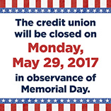 The Credit Union will be closed on Monday, May 29, 2017 for Memorial Day.