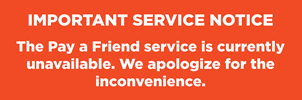 Pay a Friend is currently unavailable. We apologize for the inconvenience.